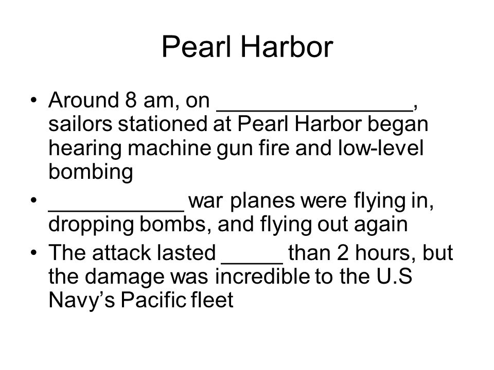 Pearl Harbor Around 8 am, on ________________, sailors stationed at Pearl Harbor began hearing machine gun fire and low-level bombing.