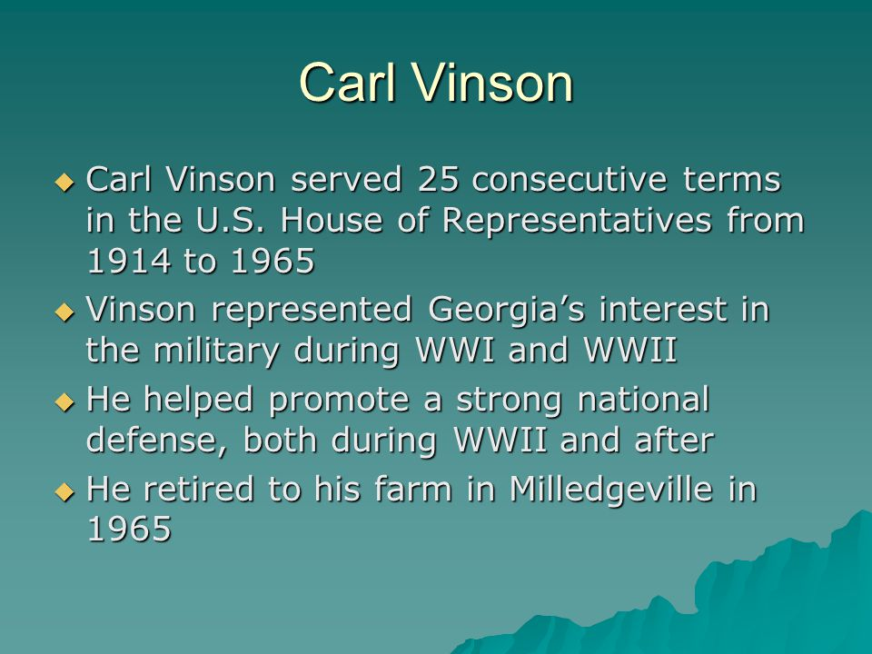 Carl Vinson Carl Vinson served 25 consecutive terms in the U.S. House of Representatives from 1914 to 1965.