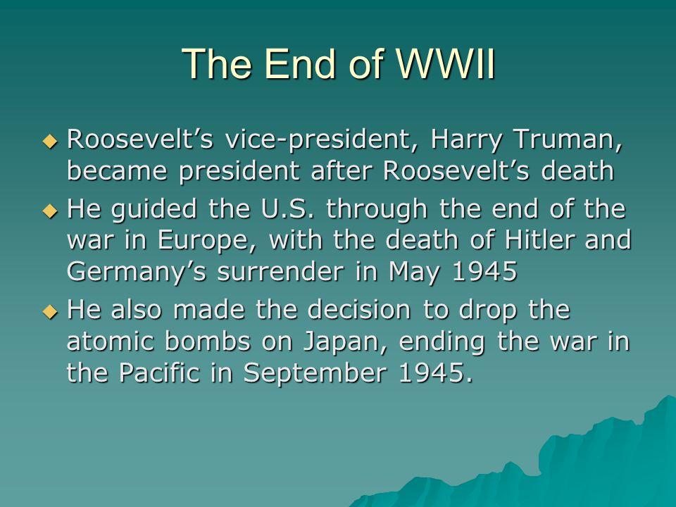 The End of WWII Roosevelt's vice-president, Harry Truman, became president after Roosevelt's death.