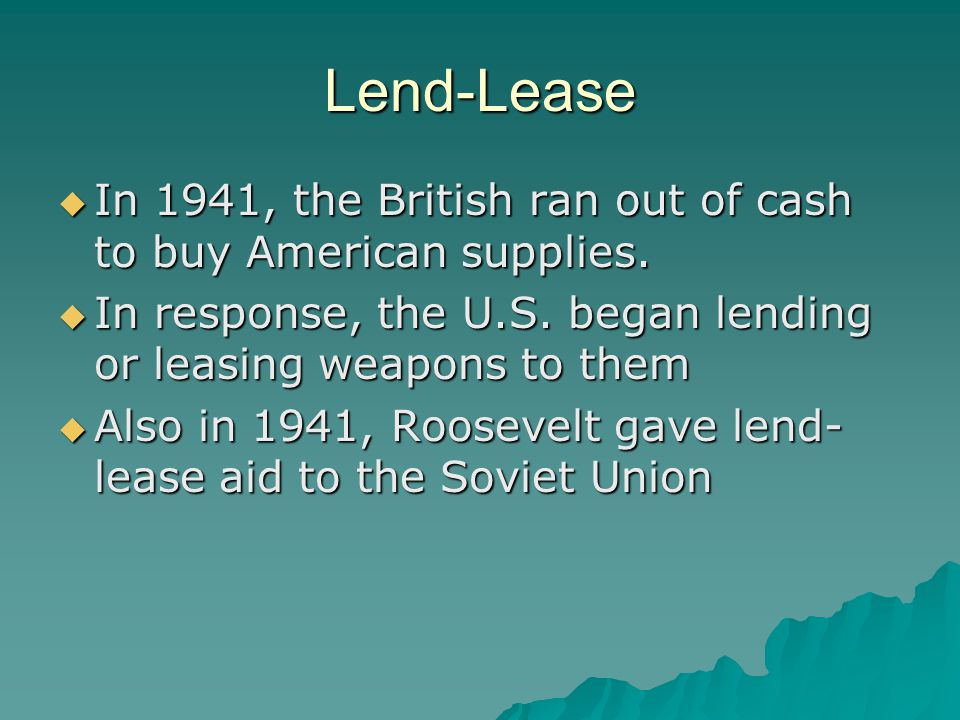 Lend-Lease In 1941, the British ran out of cash to buy American supplies. In response, the U.S. began lending or leasing weapons to them.