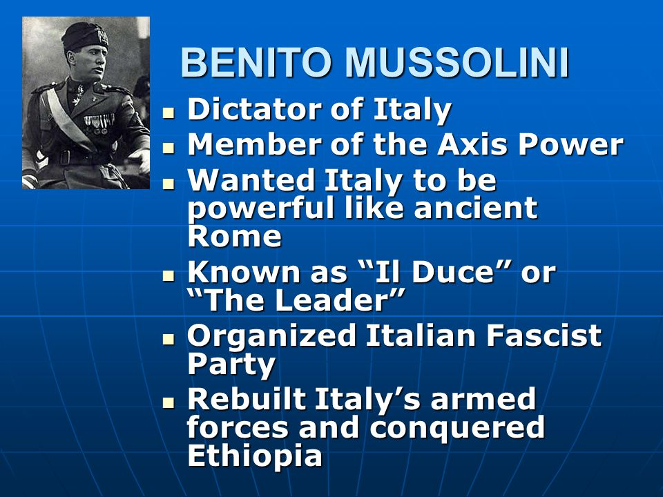 BENITO MUSSOLINI Dictator of Italy Member of the Axis Power