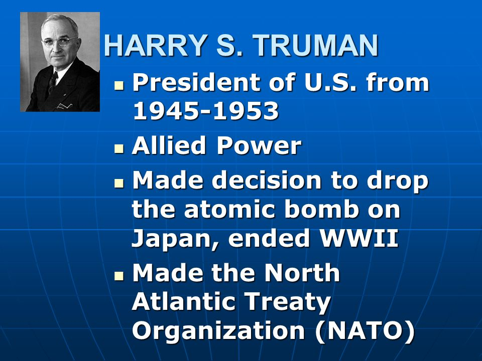 HARRY S. TRUMAN President of U.S. from 1945-1953 Allied Power