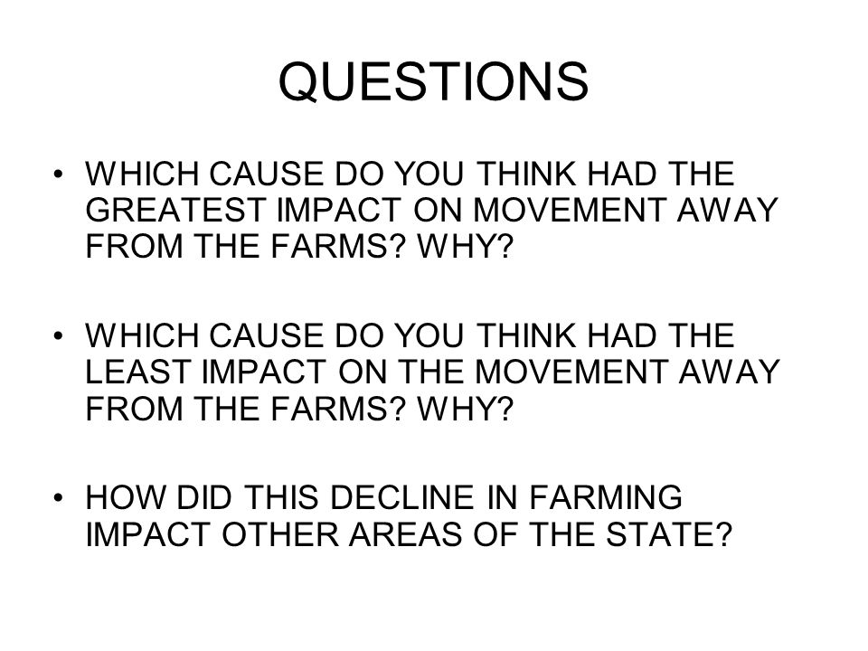 QUESTIONS WHICH CAUSE DO YOU THINK HAD THE GREATEST IMPACT ON MOVEMENT AWAY FROM THE FARMS WHY