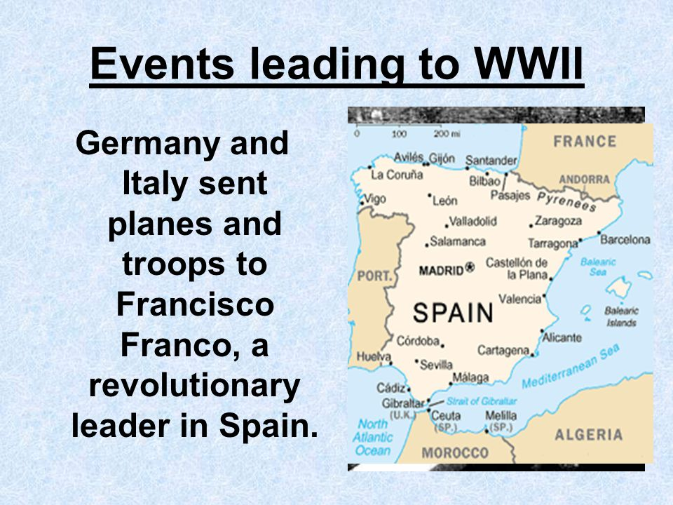 Events leading to WWII Germany and Italy sent planes and troops to Francisco Franco, a revolutionary leader in Spain.