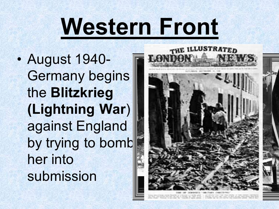 Western Front August 1940- Germany begins the Blitzkrieg (Lightning War) against England by trying to bomb her into submission.