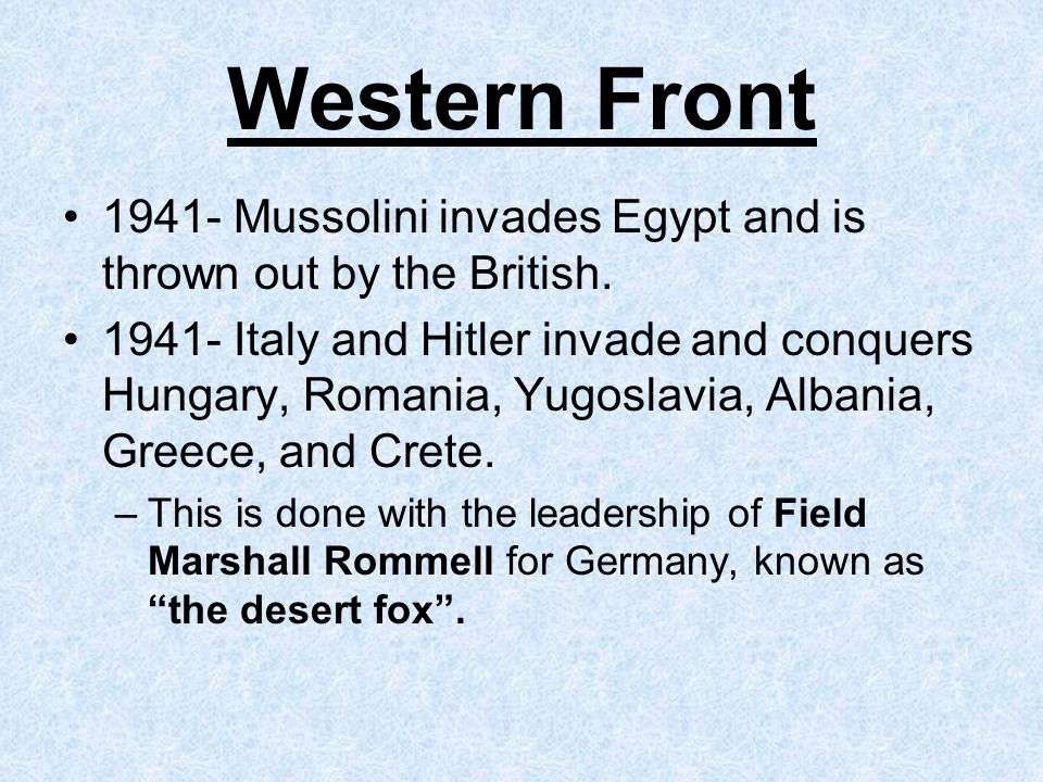 Western Front 1941- Mussolini invades Egypt and is thrown out by the British.
