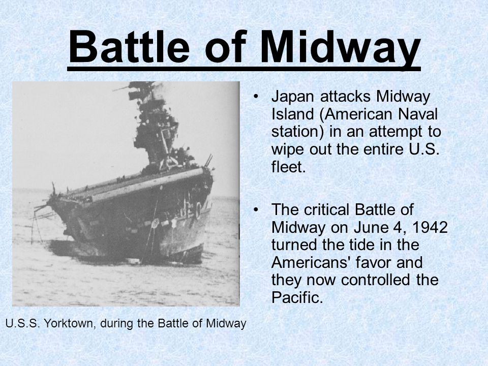 Battle of Midway Japan attacks Midway Island (American Naval station) in an attempt to wipe out the entire U.S. fleet.