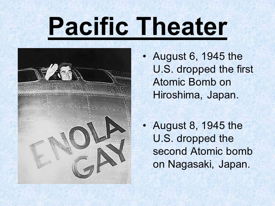 Pacific Theater August 6, 1945 the U.S. dropped the first Atomic Bomb on Hiroshima, Japan.