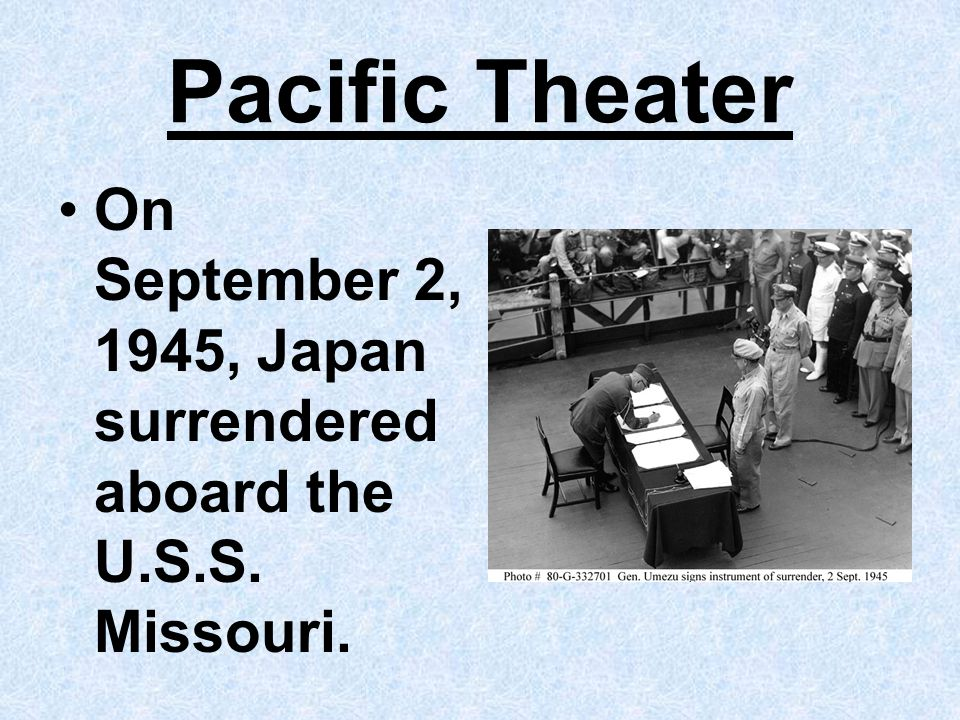 Pacific Theater On September 2, 1945, Japan surrendered aboard the U.S.S. Missouri.