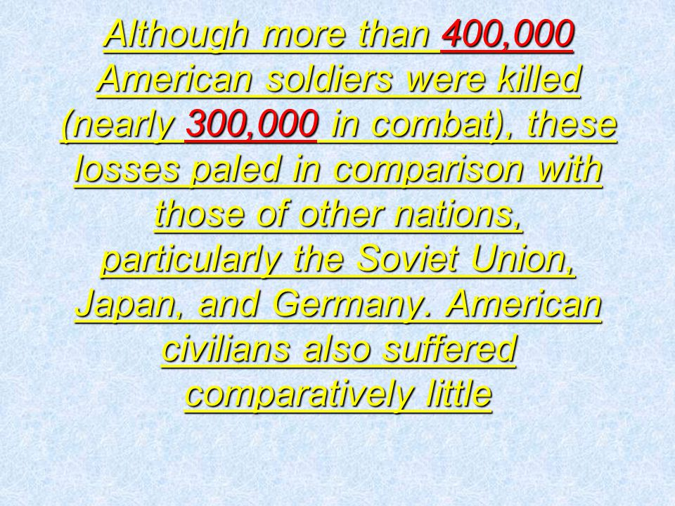 Although more than 400,000 American soldiers were killed (nearly 300,000 in combat), these losses paled in comparison with those of other nations, particularly the Soviet Union, Japan, and Germany.