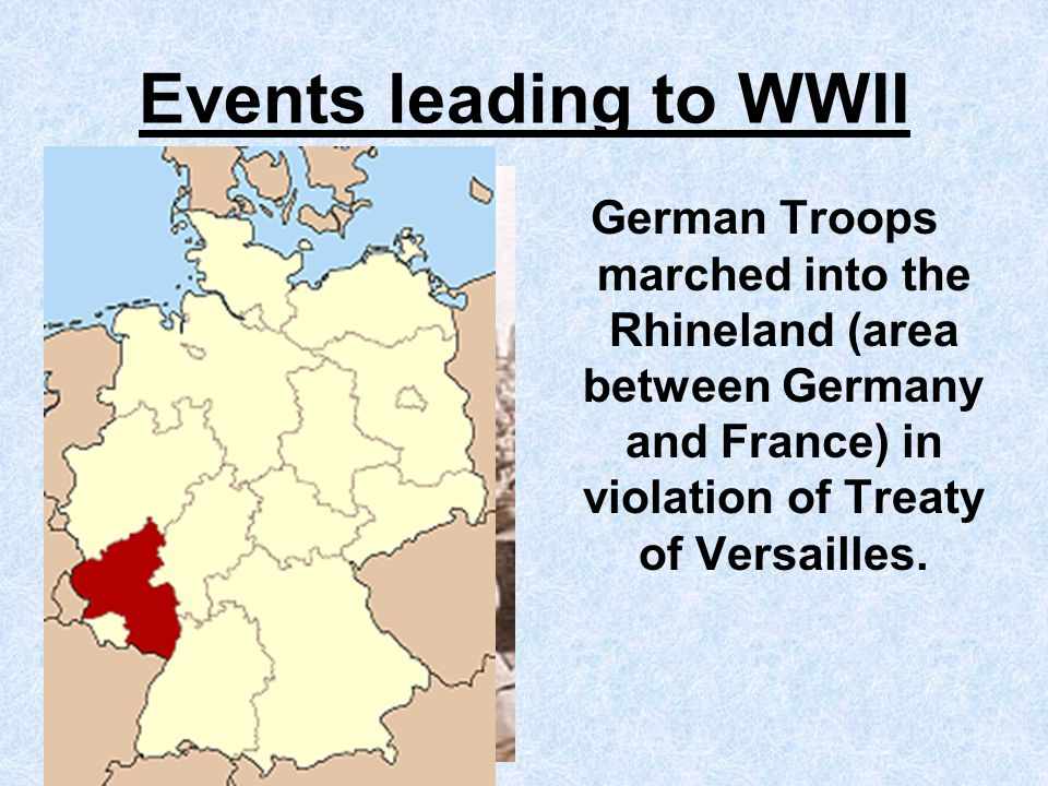 Events leading to WWII German Troops marched into the Rhineland (area between Germany and France) in violation of Treaty of Versailles.