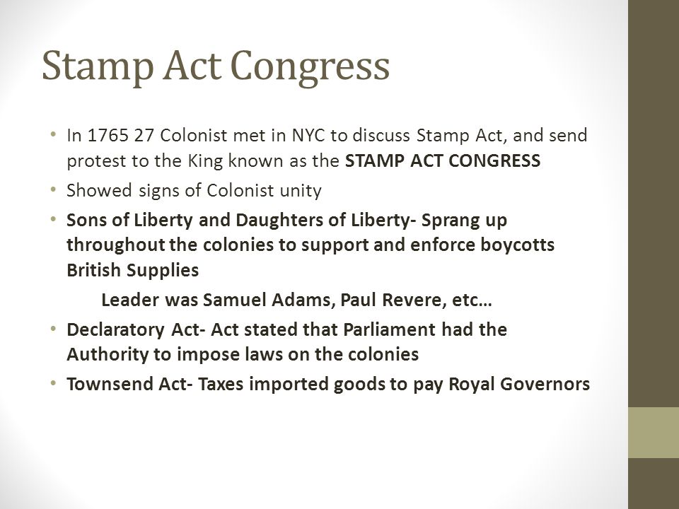 Stamp Act Congress In 1765 27 Colonist met in NYC to discuss Stamp Act, and send protest to the King known as the STAMP ACT CONGRESS.