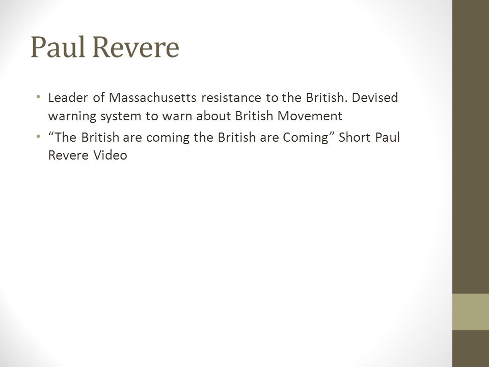 Paul Revere Leader of Massachusetts resistance to the British. Devised warning system to warn about British Movement.
