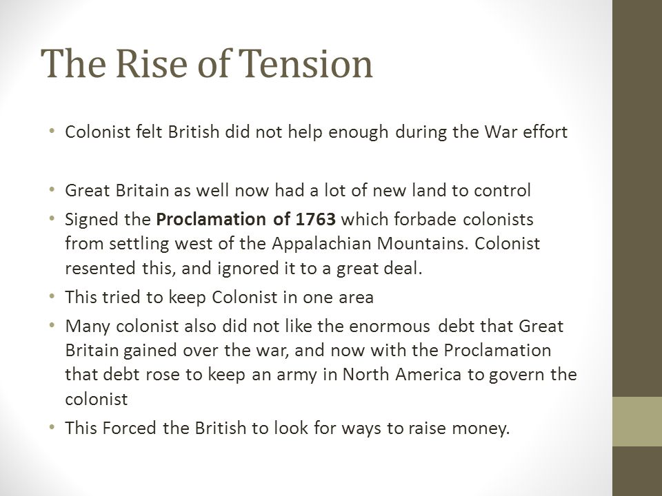 The Rise of Tension Colonist felt British did not help enough during the War effort. Great Britain as well now had a lot of new land to control.