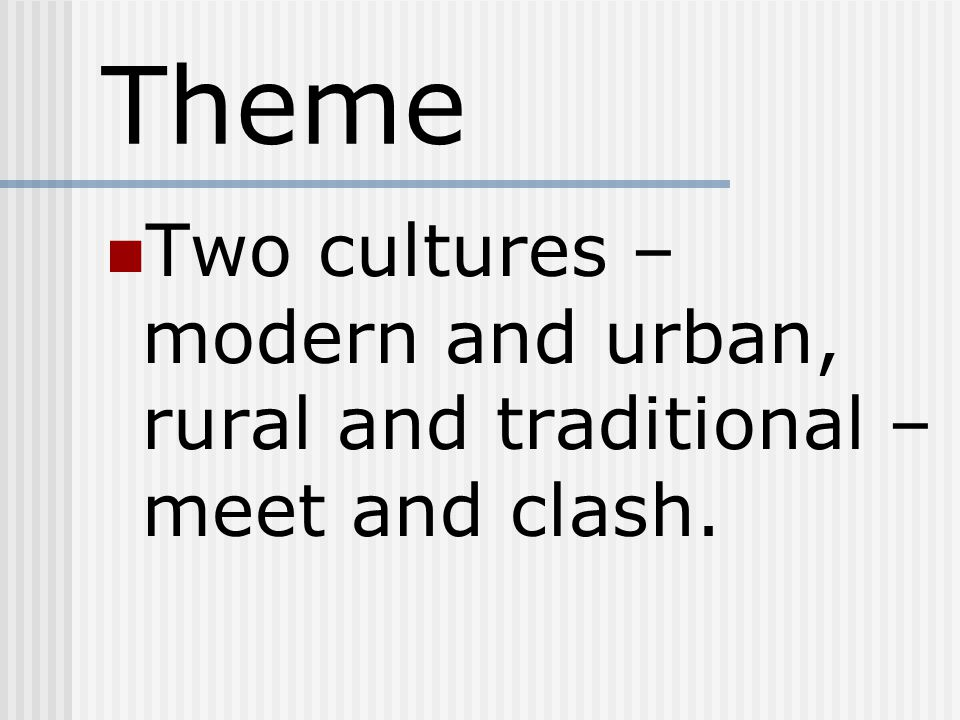 Theme Two cultures – modern and urban, rural and traditional – meet and clash.