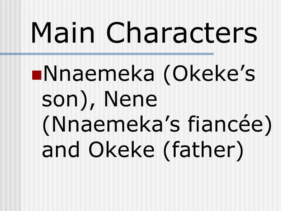 Main Characters Nnaemeka (Okeke's son), Nene (Nnaemeka's fiancée) and Okeke (father)