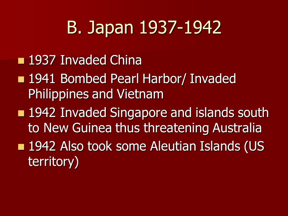B. Japan 1937-1942 1937 Invaded China. 1941 Bombed Pearl Harbor/ Invaded Philippines and Vietnam.