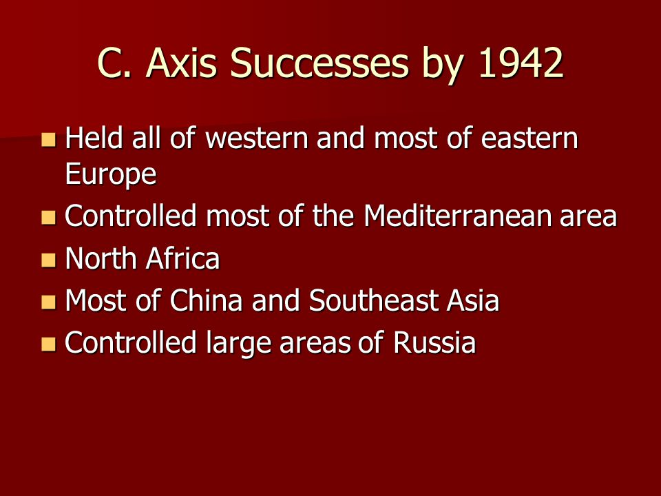 C. Axis Successes by 1942 Held all of western and most of eastern Europe. Controlled most of the Mediterranean area.