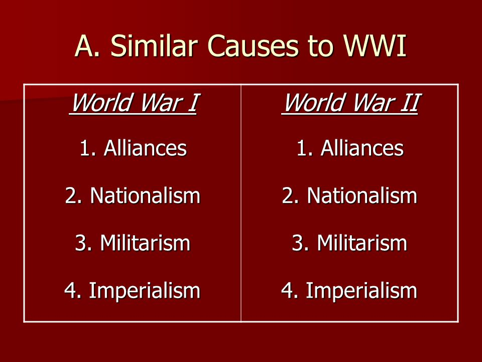 A. Similar Causes to WWI World War I World War II 1. Alliances