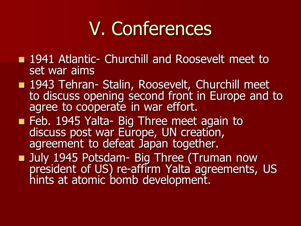 V. Conferences 1941 Atlantic- Churchill and Roosevelt meet to set war aims.