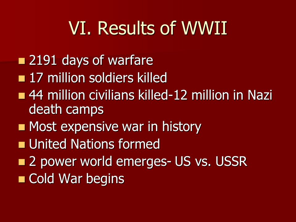 VI. Results of WWII 2191 days of warfare 17 million soldiers killed