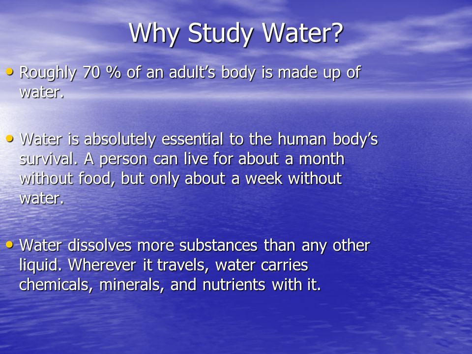 Why Study Water Roughly 70 % of an adult's body is made up of water.
