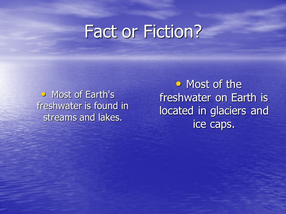 Fact or Fiction. Most of Earth s freshwater is found in streams and lakes.
