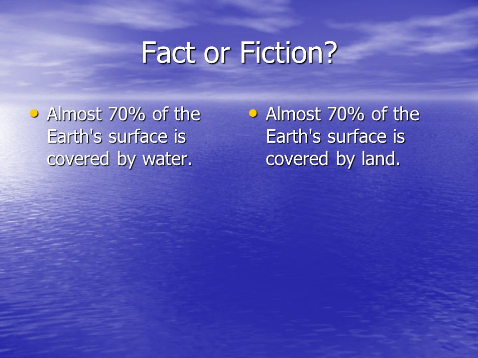 Fact or Fiction. Almost 70% of the Earth s surface is covered by water.
