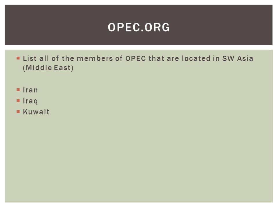 OPEC.org List all of the members of OPEC that are located in SW Asia (Middle East) Iran Iraq Kuwait