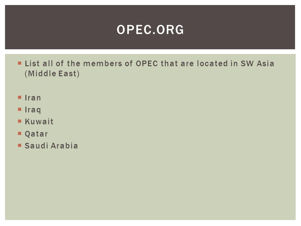 OPEC.org List all of the members of OPEC that are located in SW Asia (Middle East) Iran. Iraq. Kuwait.