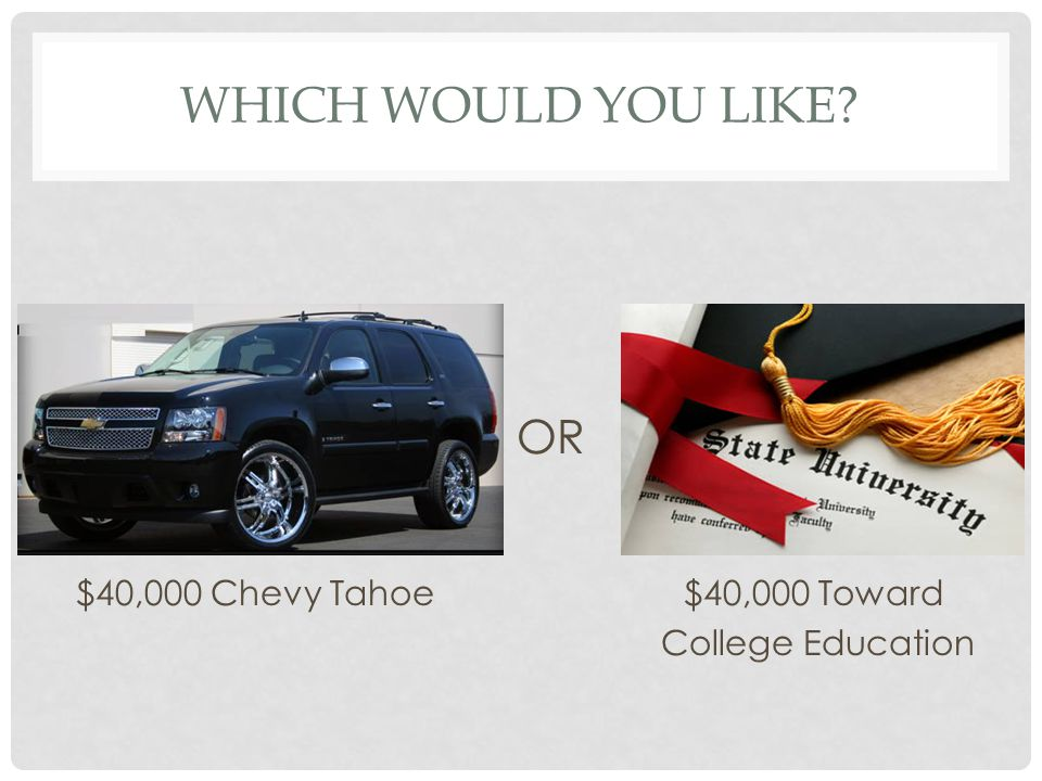 Which would you like OR $40,000 Chevy Tahoe $40,000 Toward College Education