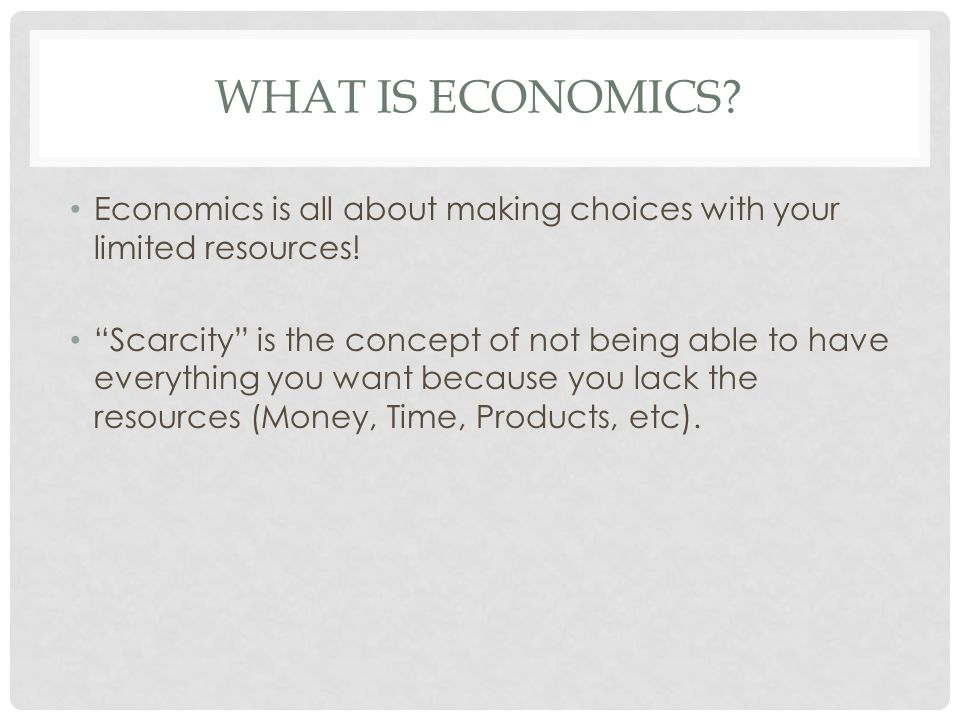 What is economics Economics is all about making choices with your limited resources!