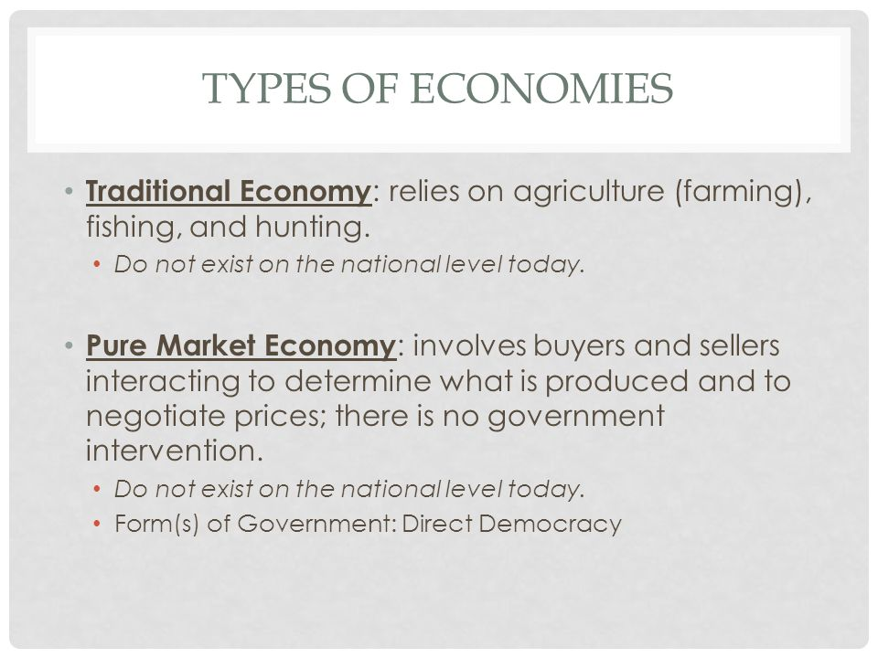 Types of economies Traditional Economy: relies on agriculture (farming), fishing, and hunting. Do not exist on the national level today.