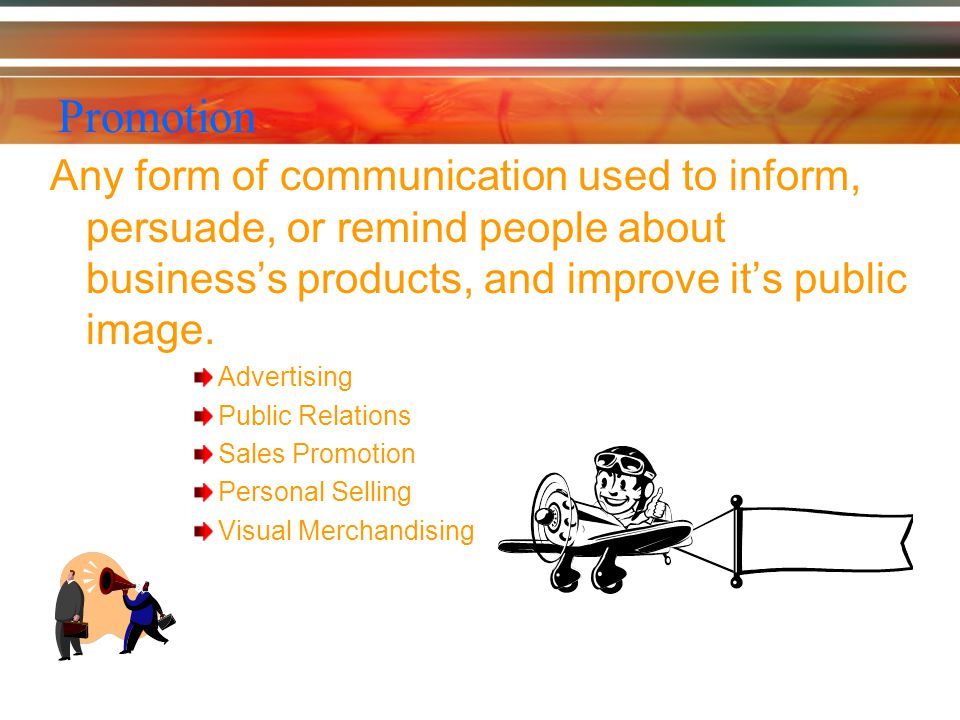 Promotion Any form of communication used to inform, persuade, or remind people about business's products, and improve it's public image.
