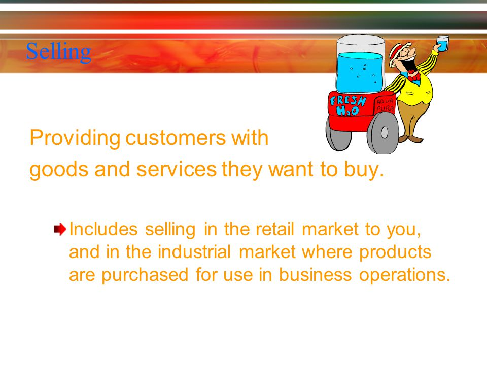 Selling Providing customers with goods and services they want to buy.