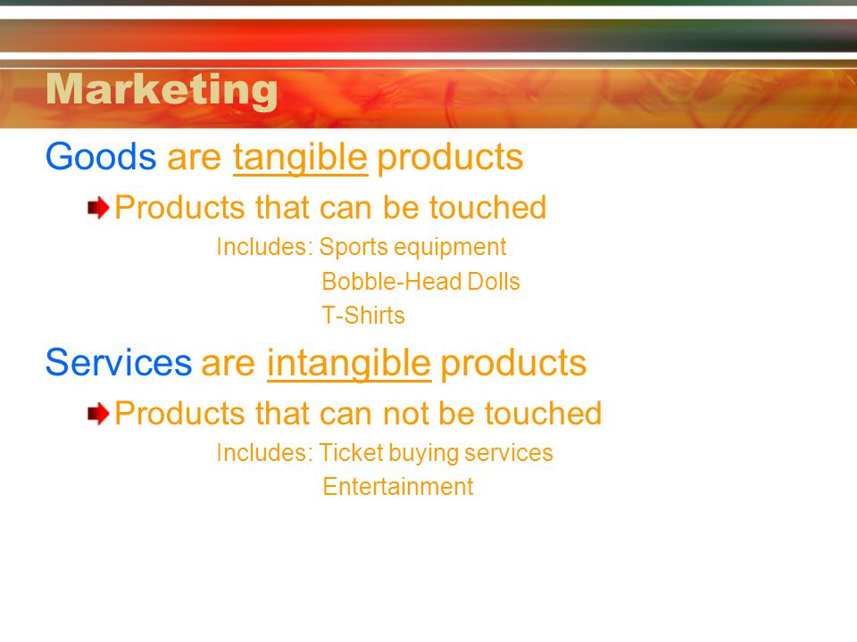 Marketing Goods are tangible products Services are intangible products