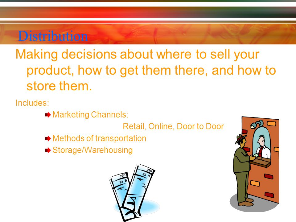 Distribution Making decisions about where to sell your product, how to get them there, and how to store them.