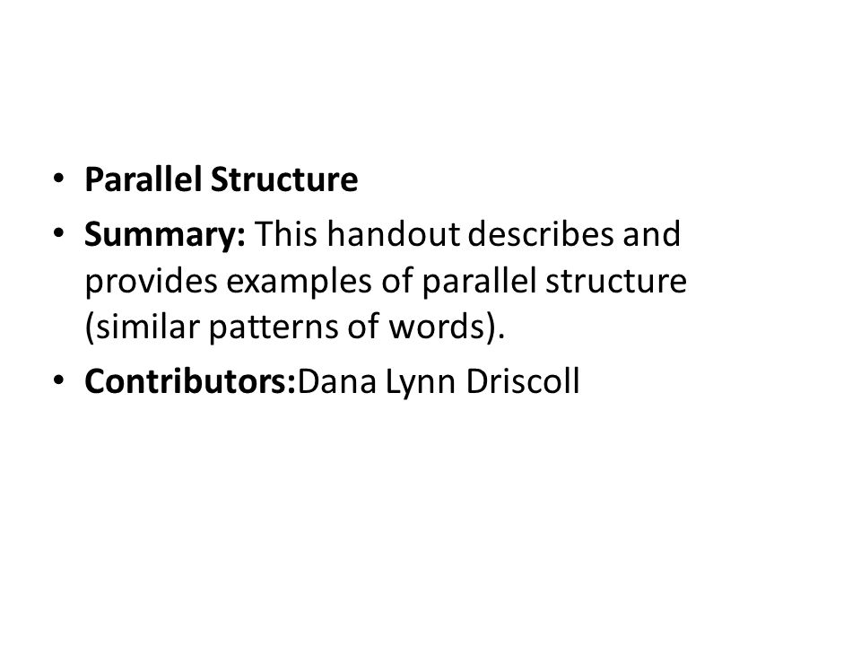 Parallel Structure Summary: This handout describes and provides examples of parallel structure (similar patterns of words).