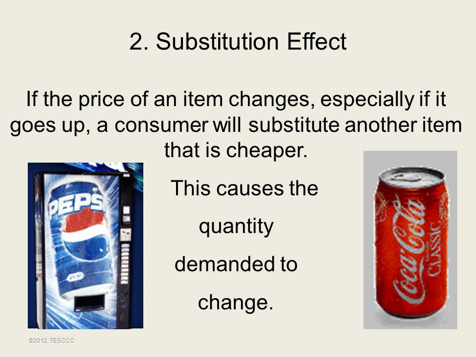 2. Substitution Effect If the price of an item changes, especially if it goes up, a consumer will substitute another item that is cheaper.