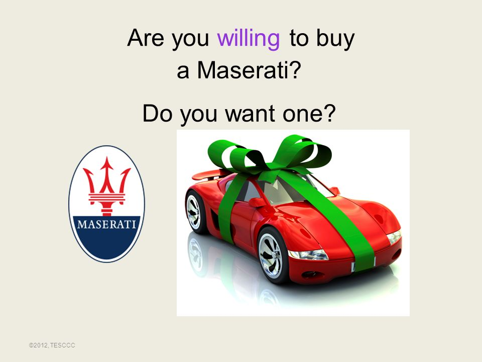Are you willing to buy a Maserati Do you want one ©2012, TESCCC
