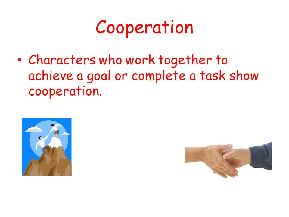Cooperation Characters who work together to achieve a goal or complete a task show cooperation.