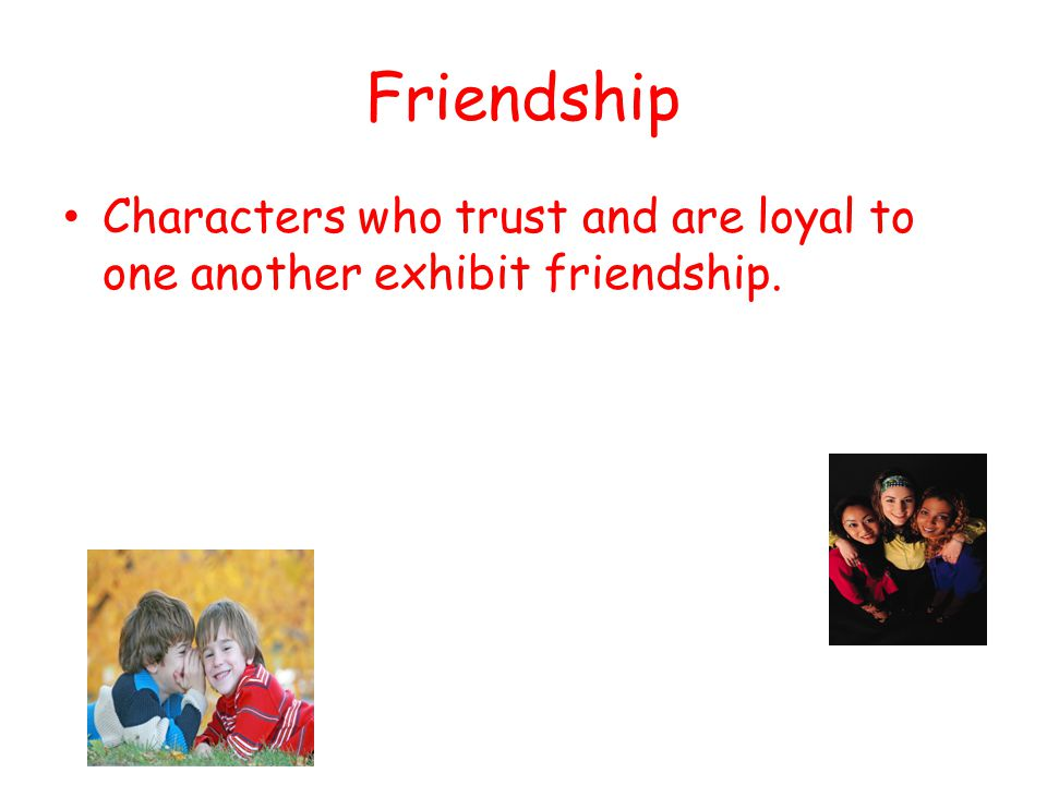 Friendship Characters who trust and are loyal to one another exhibit friendship.