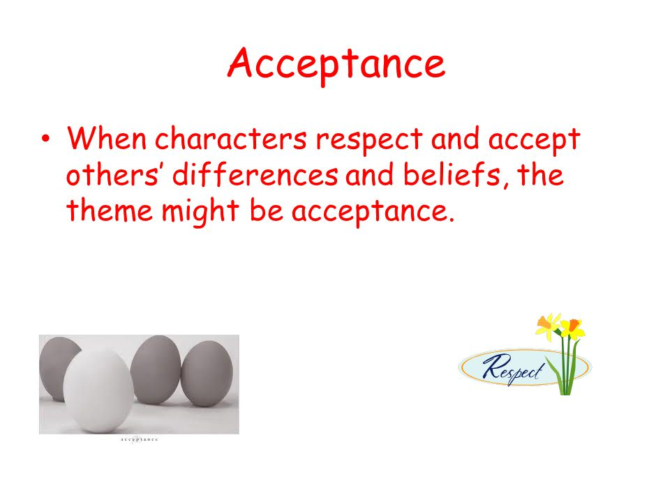 Acceptance When characters respect and accept others' differences and beliefs, the theme might be acceptance.