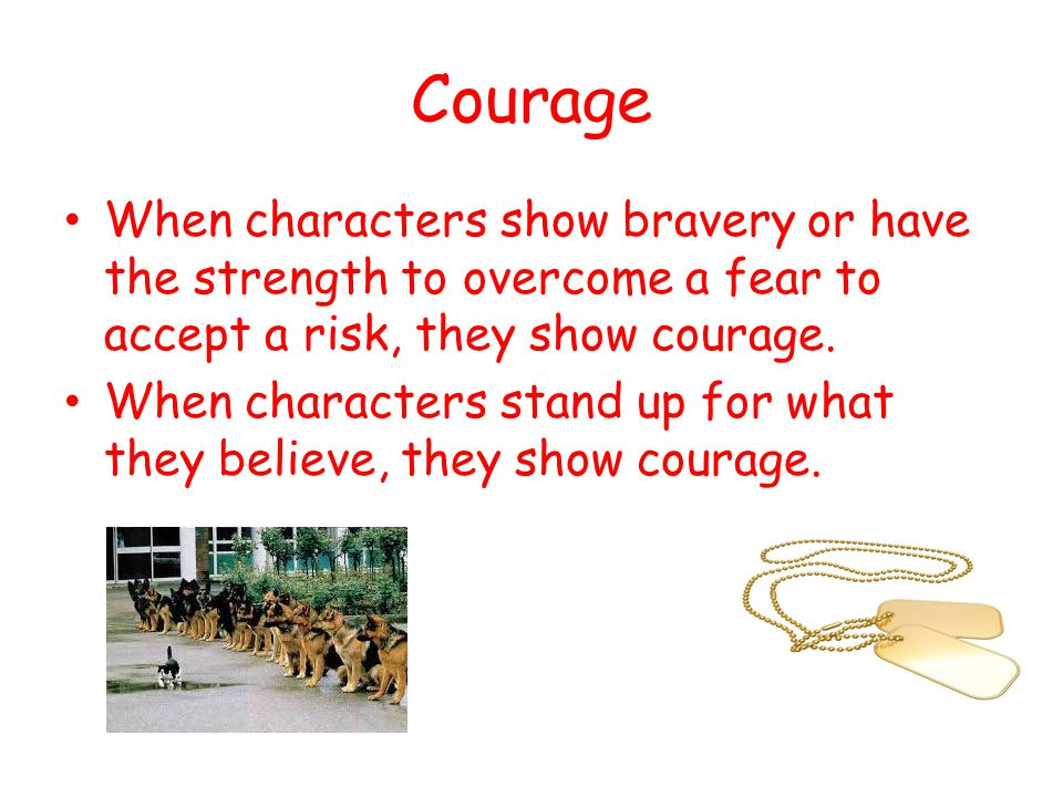 Courage When characters show bravery or have the strength to overcome a fear to accept a risk, they show courage.