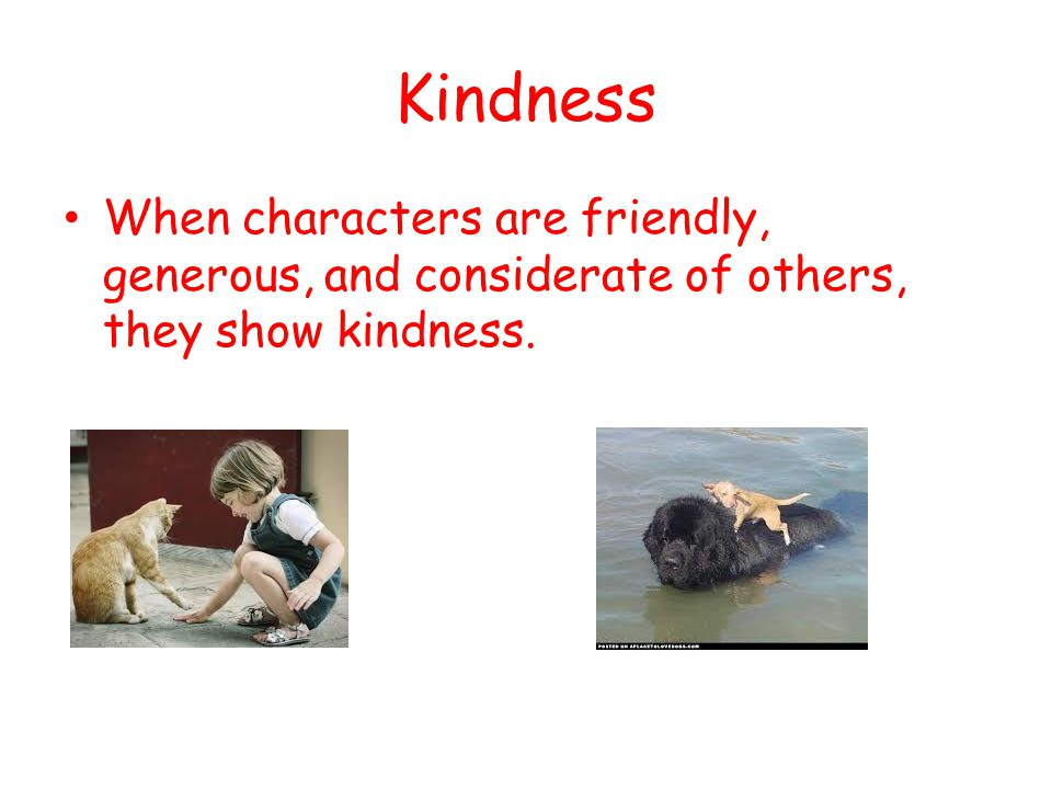 Kindness When characters are friendly, generous, and considerate of others, they show kindness.