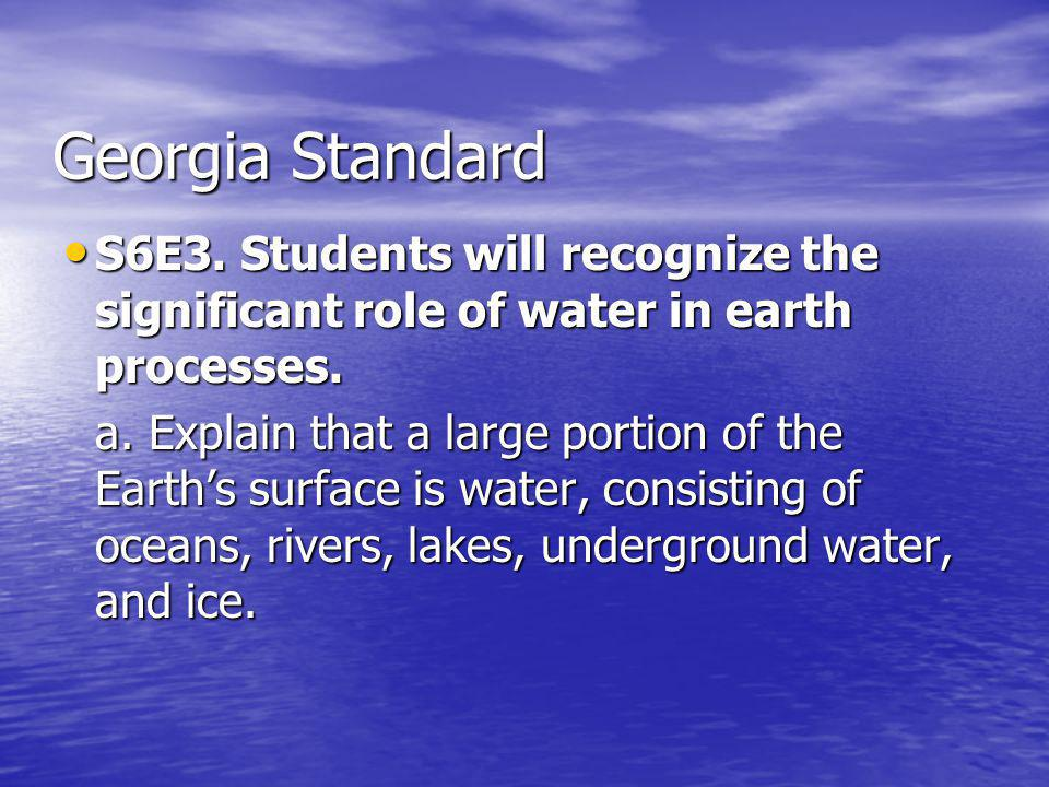 Georgia Standard S6E3. Students will recognize the significant role of water in earth processes.