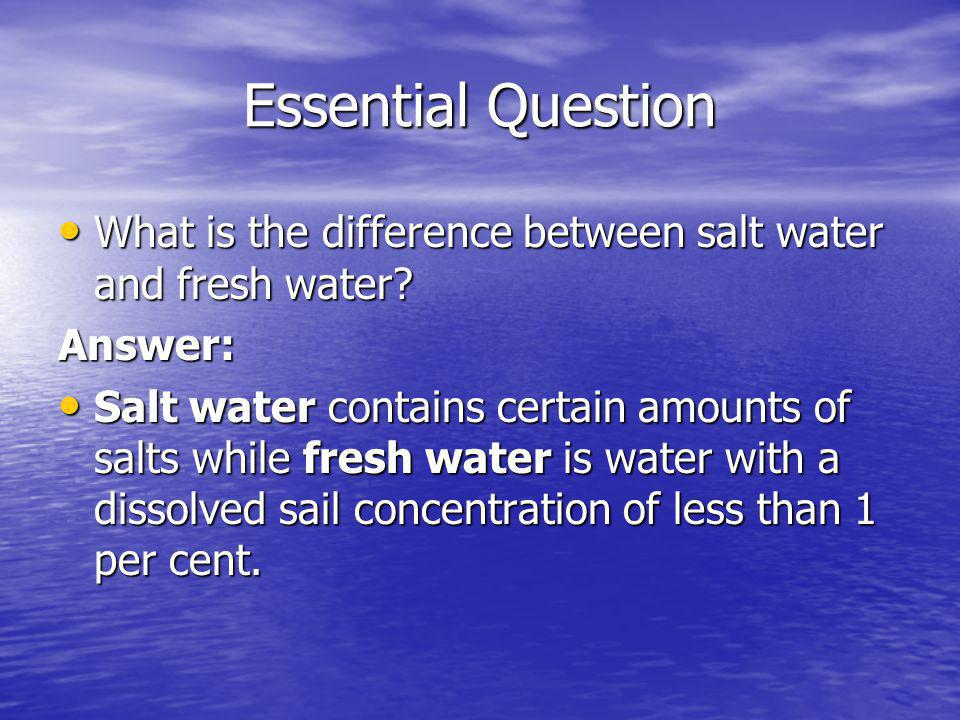 Essential Question What is the difference between salt water and fresh water Answer: