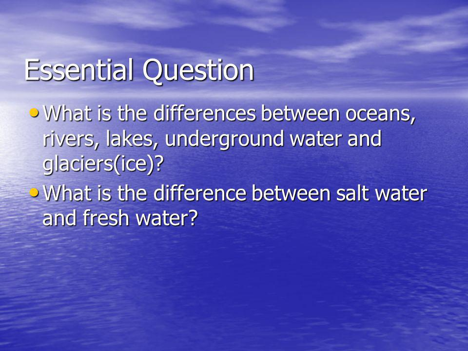 Essential Question What is the differences between oceans, rivers, lakes, underground water and glaciers(ice)
