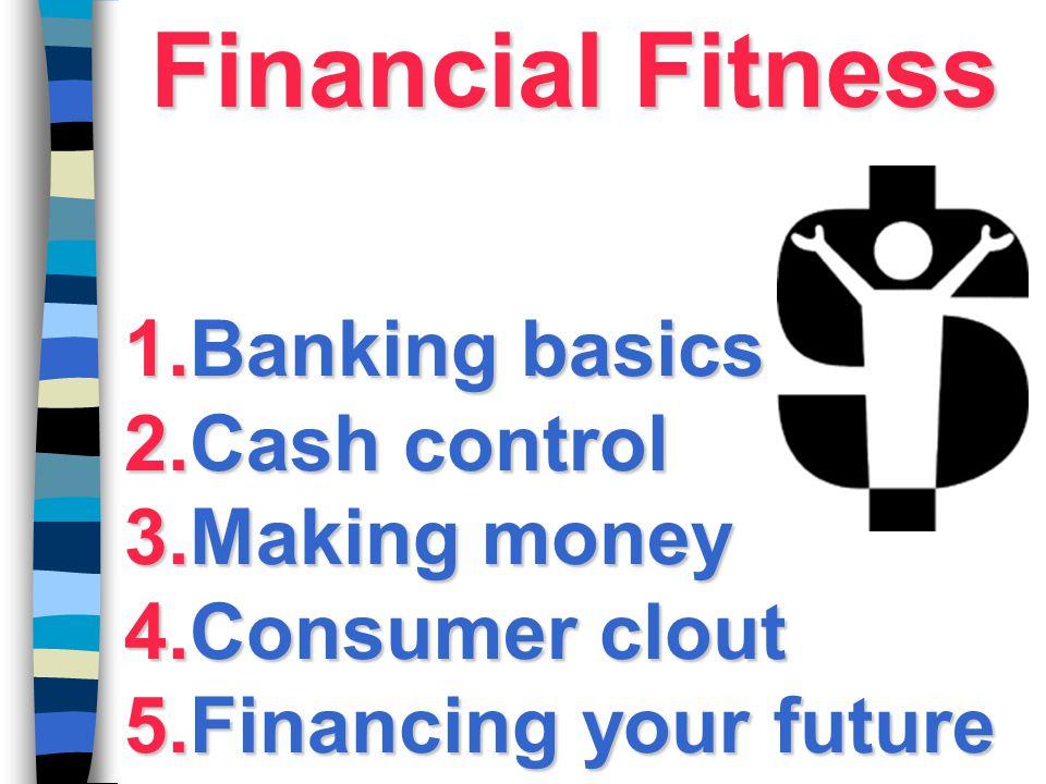 Financial Fitness Banking basics Cash control Making money