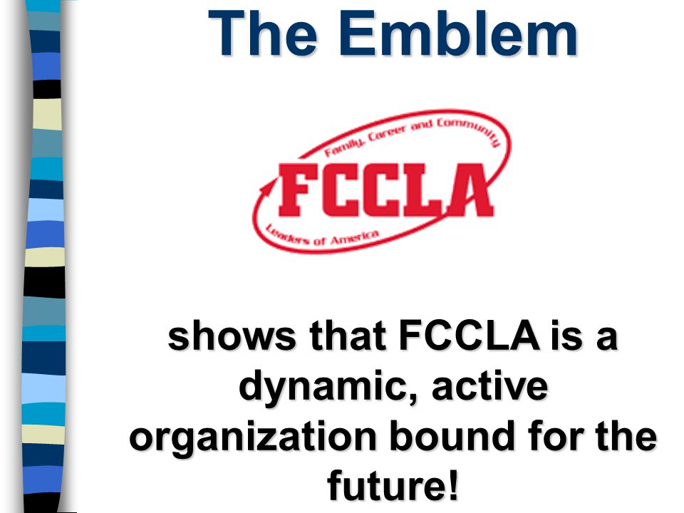 The Emblem shows that FCCLA is a dynamic, active organization bound for the future!